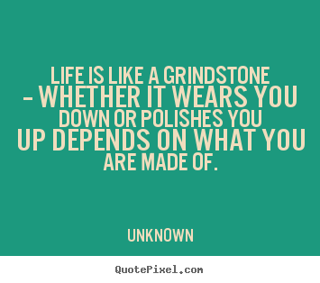 Life Quotes Unknown Delectable Life Quotes  Life Is Like A Grindstone  Whether It Wears You