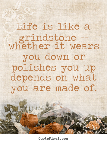 Life quote - Life is like a grindstone -- whether it wears..