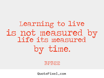Quote about life - Learning to live is not measured by life its measured by..