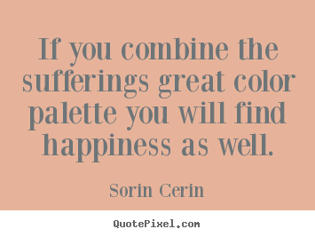 Life quotes - If you combine the sufferings great color palette you will find happiness..
