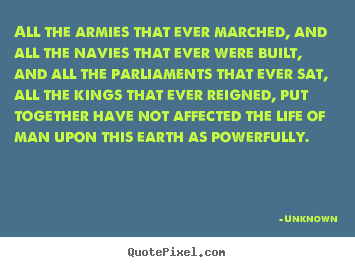 All the armies that ever marched, and all the navies that ever were built,.. Unknown greatest life quotes
