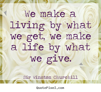 Life quotes - We make a living by what we get, we make a life by what we give.