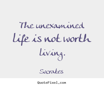 Quote about life - The unexamined life is not worth living.