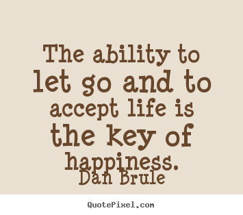 Quotes about life - The ability to let go and to accept life is the key of happiness.