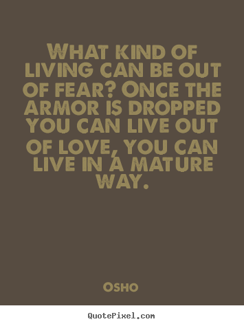 Create custom picture quotes about life - What kind of living can be out of fear? once the armor..