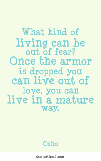Life quotes - What kind of living can be out of fear? once the armor is dropped you..