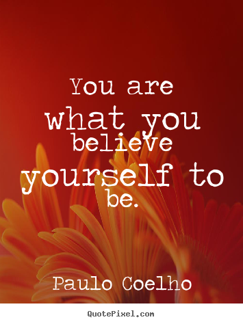 You are what you believe yourself to be. Paulo Coelho popular life quote