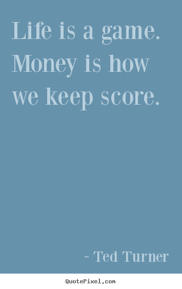 How to design picture quotes about life - Life is a game. money is how we keep score.