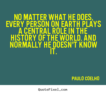No matter what he does, every person on earth plays a central.. Paulo Coelho great life quote