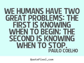Life quotes - We humans have two great problems: the first is knowing..