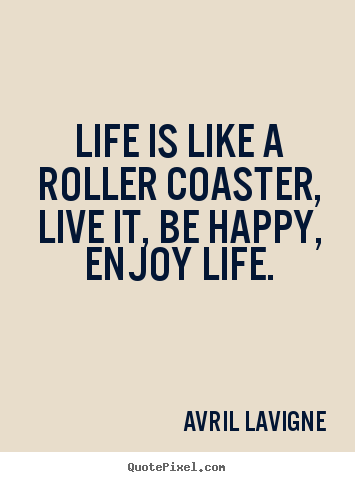 Avril Lavigne picture quotes - Life is like a roller coaster, live it, be happy, enjoy life. - Life quotes