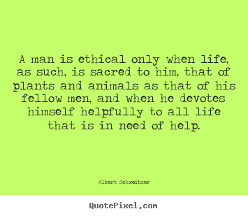 Albert Schweitzer picture quotes - A man is ethical only when life, as such,.. - Life quotes