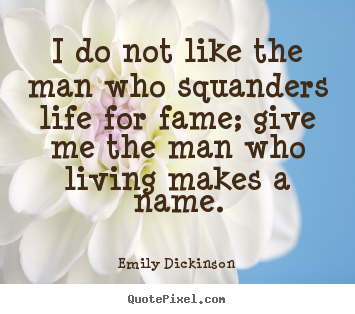 I do not like the man who squanders life for fame; give me the man who.. Emily Dickinson top life quotes