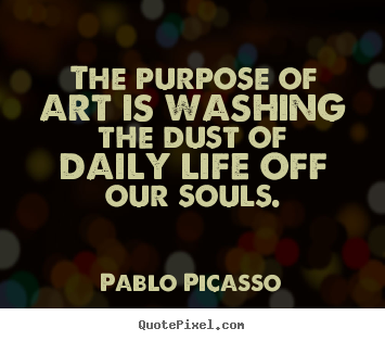 Make picture quotes about life - The purpose of art is washing the dust of daily life off our souls.
