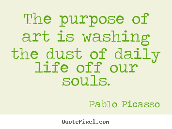 Life quote - The purpose of art is washing the dust of daily life off our souls.