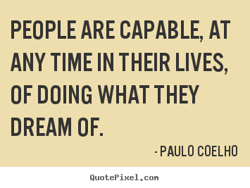Quote about life - People are capable, at any time in their lives, of doing what they dream..