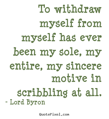To withdraw myself from myself has ever been my.. Lord Byron top life quotes