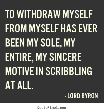 To withdraw myself from myself has ever been my sole, my entire,.. Lord Byron top life quote
