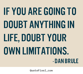 How to design picture quote about life - If you are going to doubt anything in life, doubt your own limitations.
