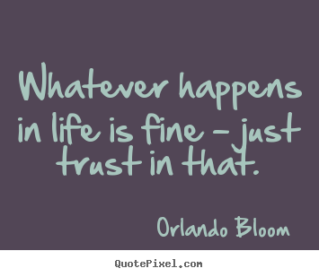 Whatever happens in life is fine - just trust in that. Orlando Bloom good life sayings