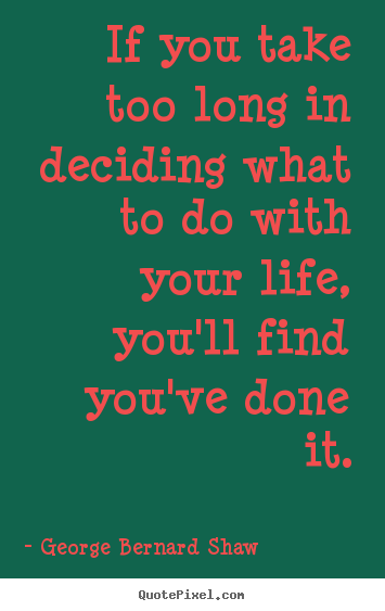 Life sayings - If you take too long in deciding what to do with your life, you'll..