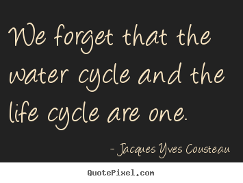 We forget that the water cycle and the life cycle are one. Jacques Yves Cousteau greatest life quotes