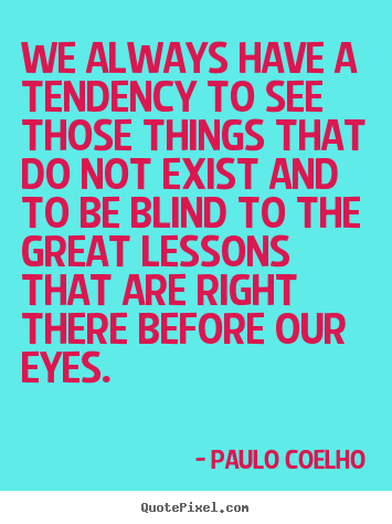 Quote about life - We always have a tendency to see those things..
