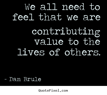 Life quotes - We all need to feel that we are contributing value..