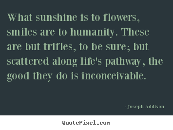 Customize picture quotes about life - What sunshine is to flowers, smiles are to..