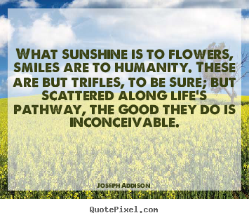 Quote about life - What sunshine is to flowers, smiles are to humanity. these..
