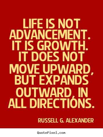 Russell G. Alexander picture quotes - Life is not advancement. it is growth. it does not move upward, but.. - Life sayings