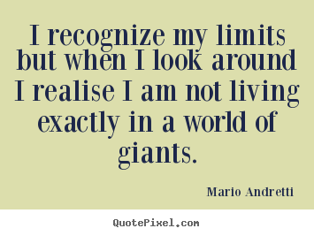 I recognize my limits but when i look around i.. Mario Andretti famous life quotes