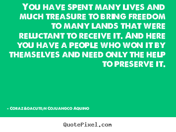 Corazón Cojuangco Aquino picture quotes - You have spent many lives and much treasure to bring freedom to many.. - Life quotes