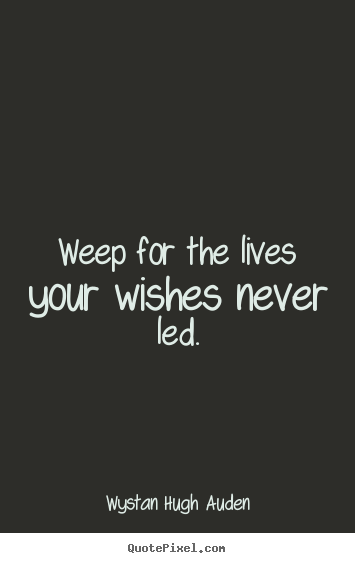 Life sayings - Weep for the lives your wishes never led.