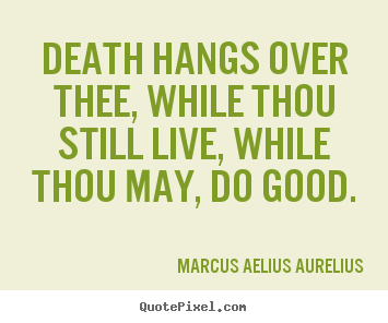 Design picture sayings about life - Death hangs over thee, while thou still live, while..
