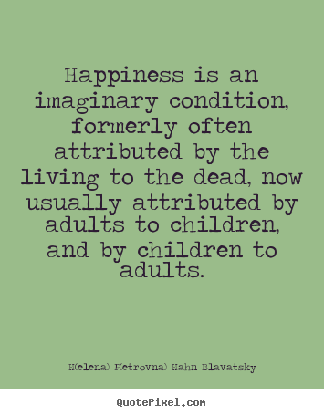 Life sayings - Happiness is an imaginary condition, formerly often attributed..