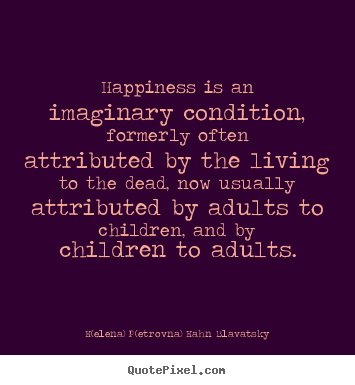 Quotes about life - Happiness is an imaginary condition, formerly often attributed..