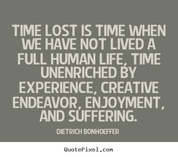 Time lost is time when we have not lived a full human life, time unenriched.. Dietrich Bonhoeffer great life quote