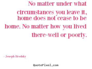 No matter under what circumstances you leave it, home does not.. Joseph Brodsky famous life quotes