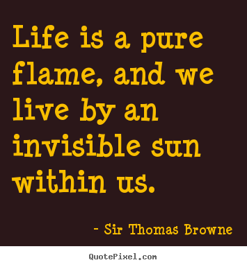 Life is a pure flame, and we live by an invisible.. Sir Thomas Browne greatest life quotes