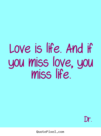 Life quotes - Love is life. and if you miss love, you miss life.