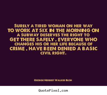 George Herbert Walker Bush picture quotes - Surely a tired woman on her way to work at six in the.. - Life sayings