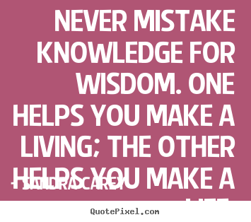 Design Your Own Picture Quotes About Life   Never Mistake Knowledge For  Wisdom. One Helps