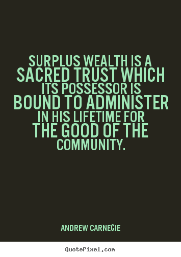 Surplus wealth is a sacred trust which its possessor is bound to.. Andrew Carnegie good life quotes