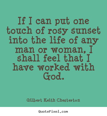 Quotes about life - If i can put one touch of rosy sunset into the life of any man..