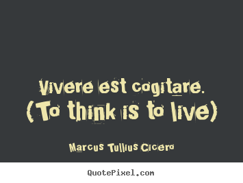 Marcus Tullius Cicero picture quotes - Vivere est cogitare. (to think is to live) - Life quote