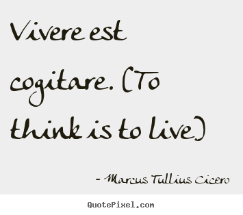 Marcus Tullius Cicero picture quote - Vivere est cogitare. (to think is to live) - Life quotes