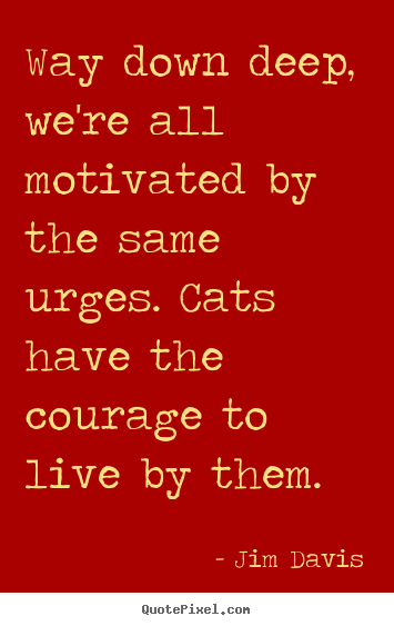 Way down deep, we're all motivated by the same urges. cats have the.. Jim Davis  life quotes