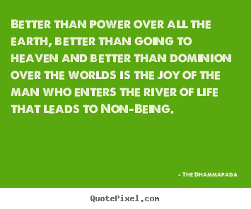 Quote about life - Better than power over all the earth, better than going to heaven..