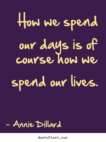 Quotes about life - How we spend our days is of course how ...